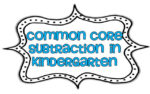 Teaching Subtraction to the Common Core in Kindergarten!